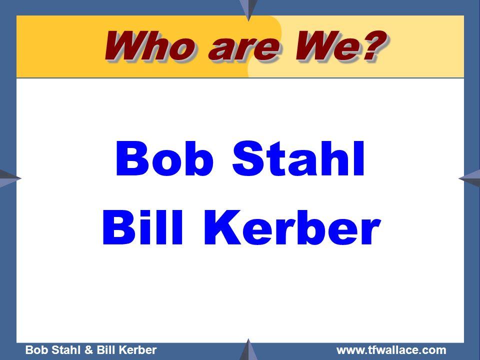 Bob Stahl & Bill Kerber www.tfwallace.com Who are We? Bob Stahl Bill Kerber