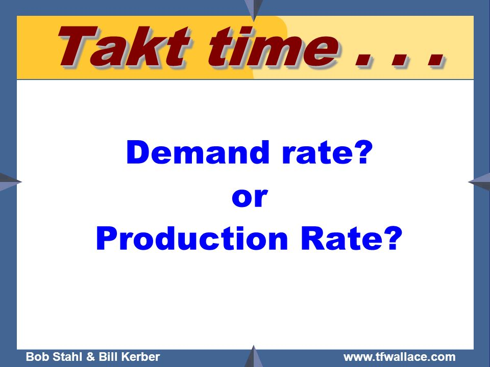 Bob Stahl & Bill Kerber www.tfwallace.com Takt time... Demand rate? or Production Rate?