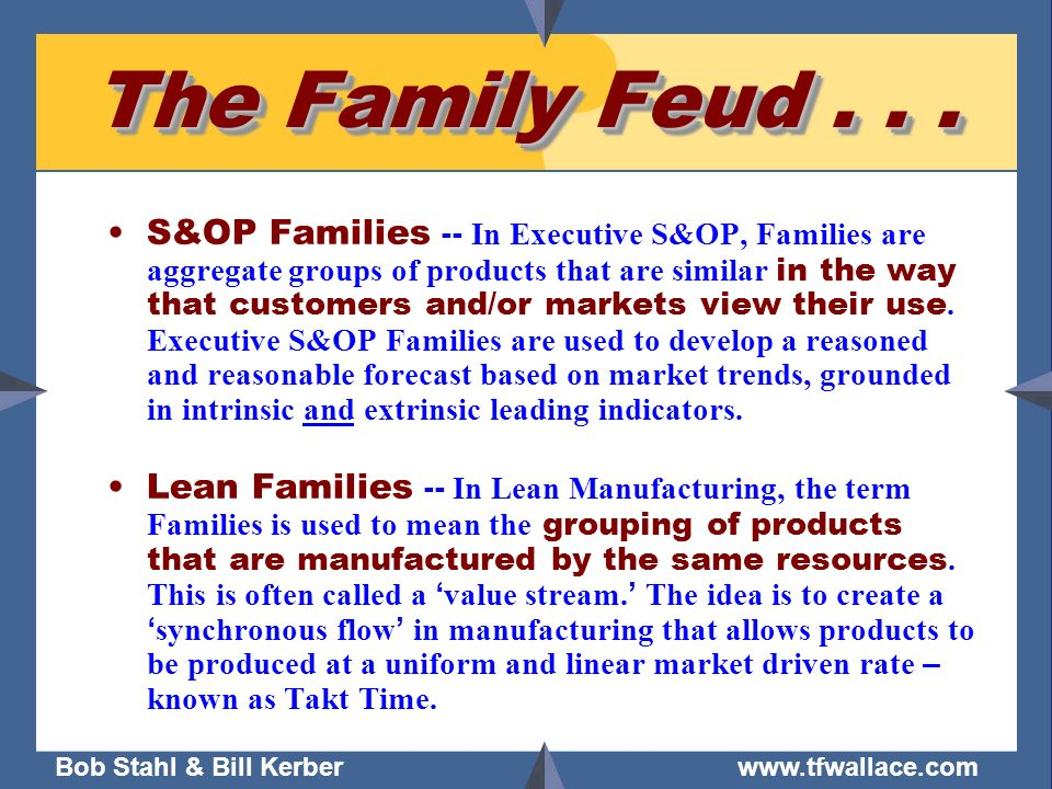 Bob Stahl & Bill Kerber www.tfwallace.com The Family Feud... S&OP Families -- In Executive S&OP, Families are aggregate groups of products that are si