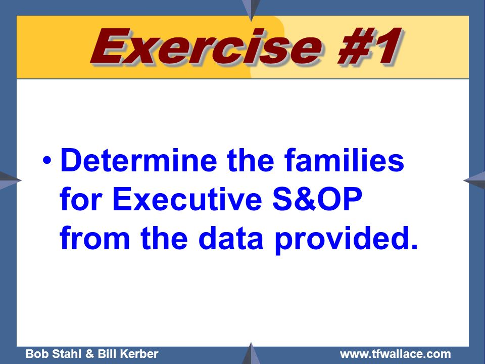 Bob Stahl & Bill Kerber www.tfwallace.com Exercise #1 Determine the families for Executive S&OP from the data provided.