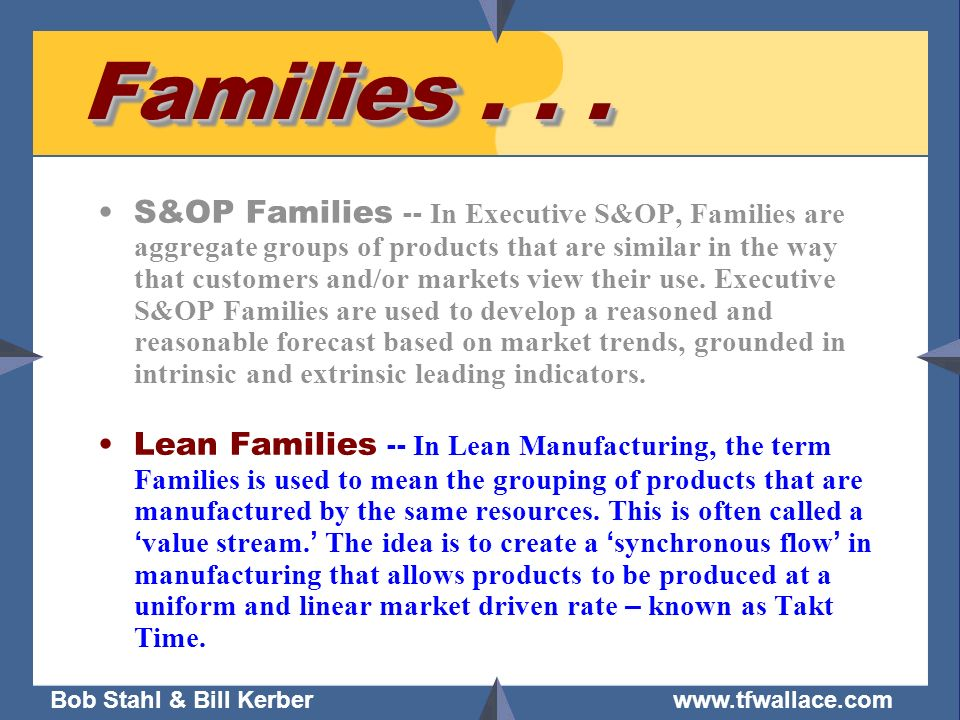 Bob Stahl & Bill Kerber www.tfwallace.com Families... S&OP Families -- In Executive S&OP, Families are aggregate groups of products that are similar i