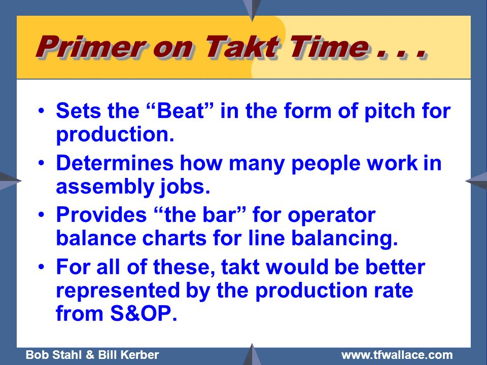 Bob Stahl & Bill Kerber www.tfwallace.com Primer on Takt Time... Sets the Beat in the form of pitch for production. Determines how many people work in