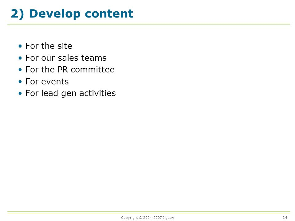 Copyright © 2004-2007 Jigsaw 2) Develop content For the site For our sales teams For the PR committee For events For lead gen activities 14