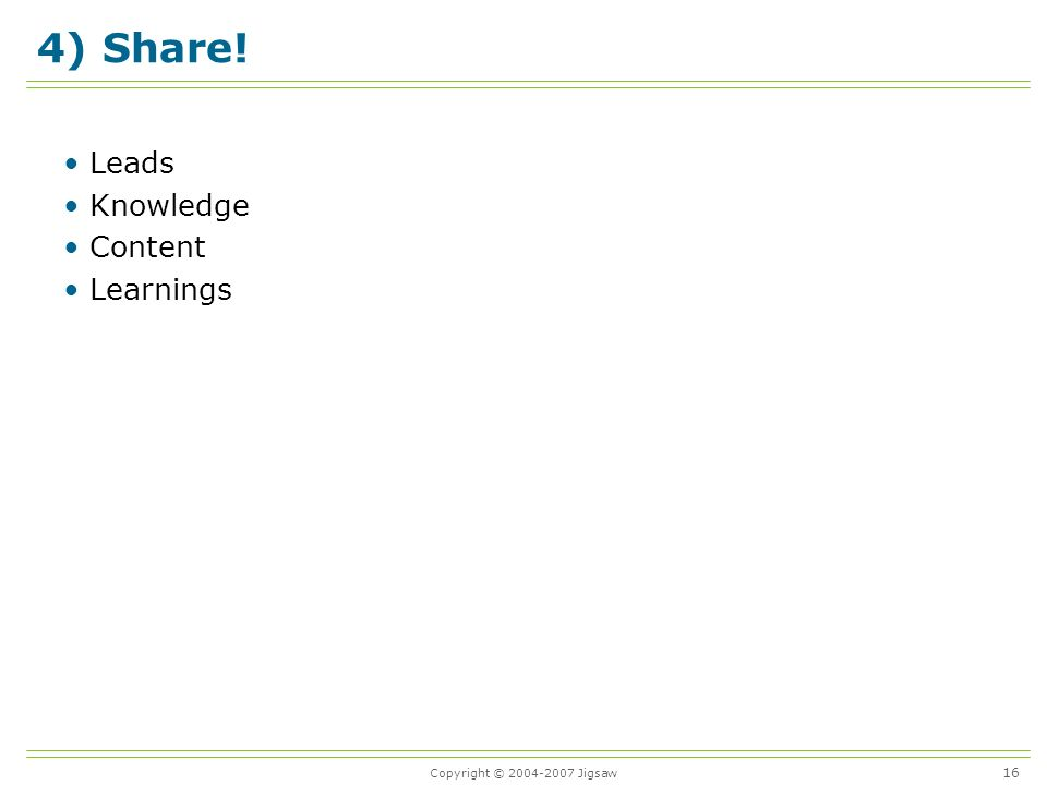 Copyright © 2004-2007 Jigsaw 4) Share! Leads Knowledge Content Learnings 16