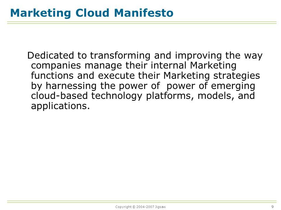 Copyright © 2004-2007 Jigsaw 10 Marketing Cloud Principles Open Transparent User centric Interoperable Collaborative Secure Benefit-driven Rapid innovation, evolution