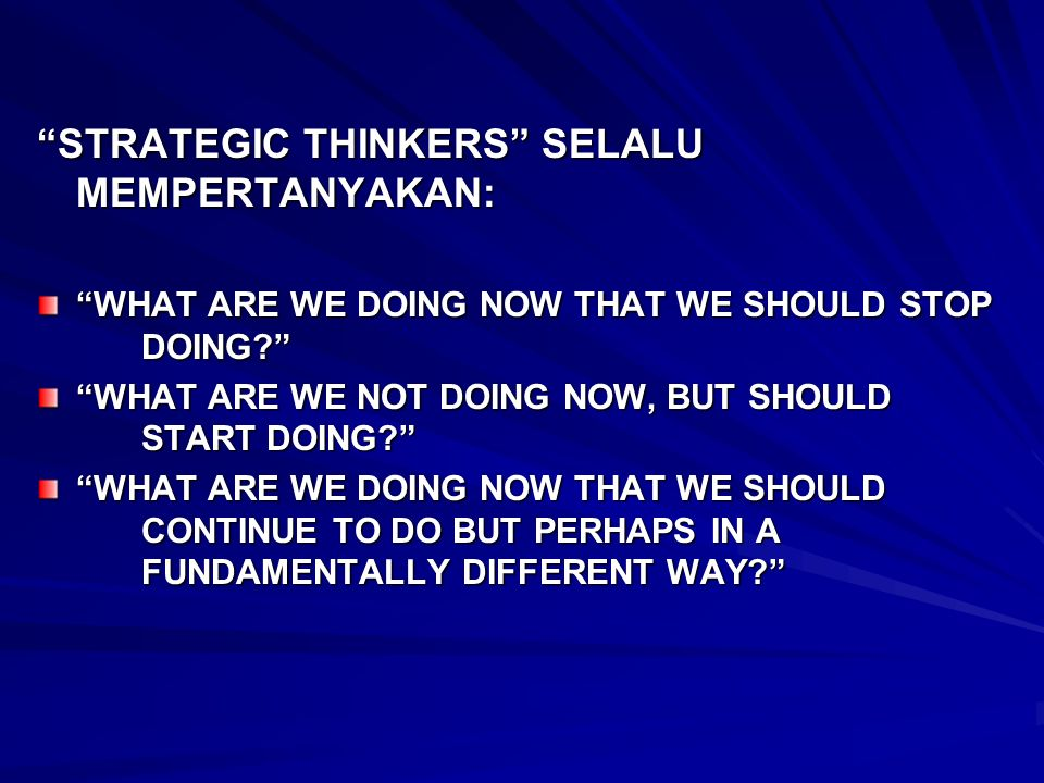 STRATEGIC THINKERS SELALU MEMPERTANYAKAN: WHAT ARE WE DOING NOW THAT WE SHOULD STOP DOING? WHAT ARE WE NOT DOING NOW, BUT SHOULD START DOING? WHAT ARE
