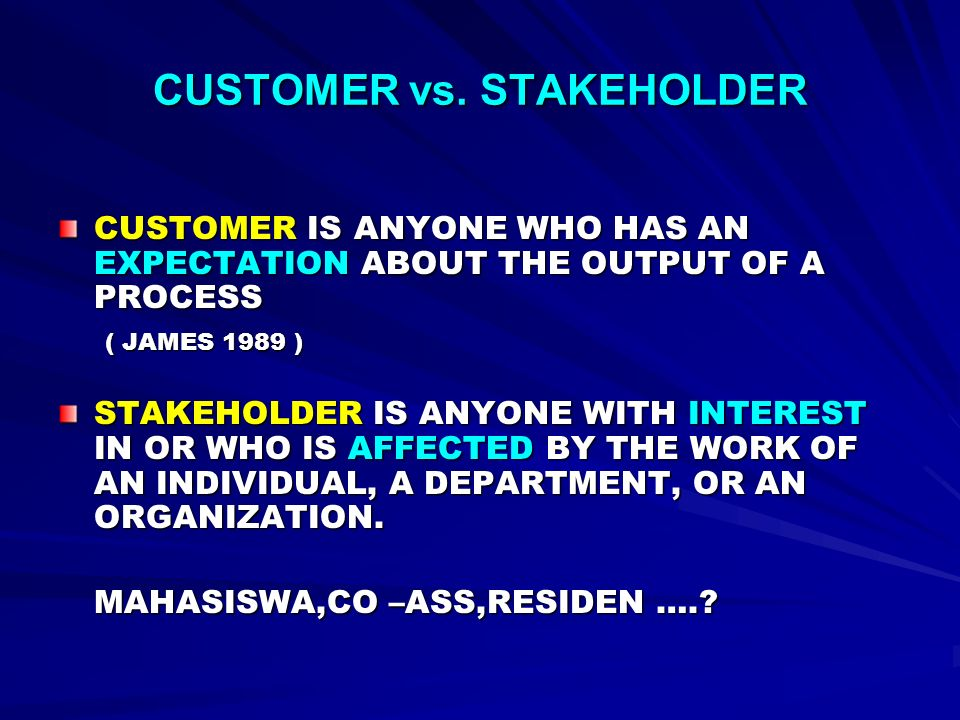 CUSTOMER vs. STAKEHOLDER CUSTOMER IS ANYONE WHO HAS AN EXPECTATION ABOUT THE OUTPUT OF A PROCESS ( JAMES 1989 ) ( JAMES 1989 ) STAKEHOLDER IS ANYONE W