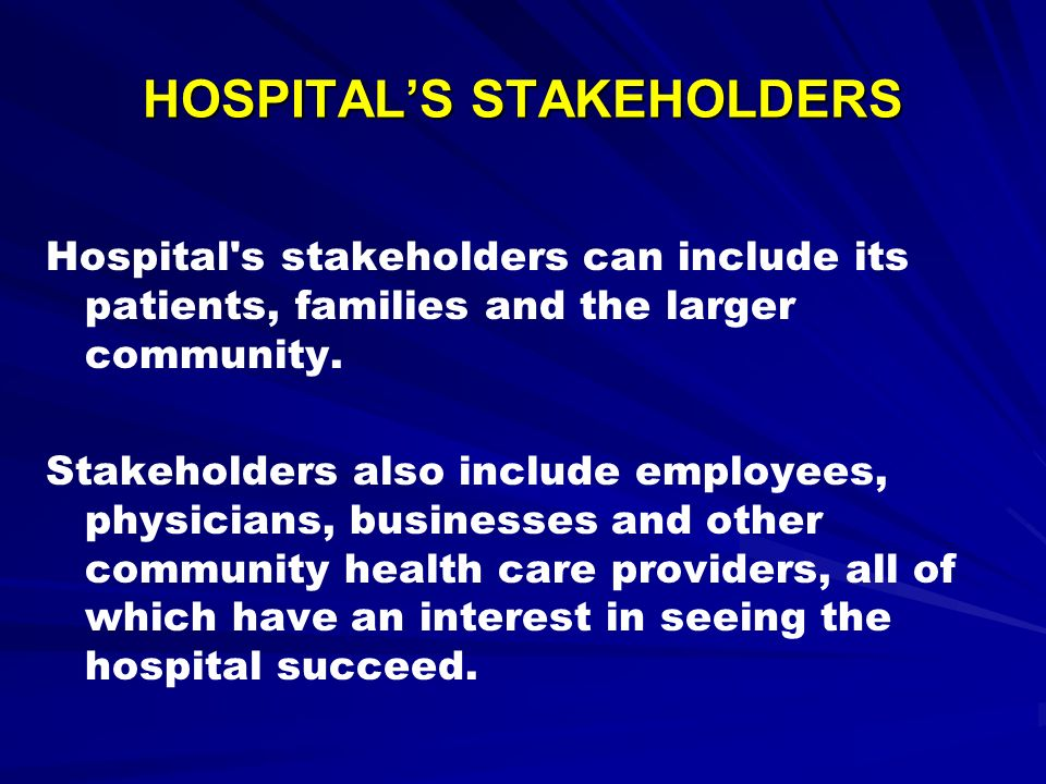 HOSPITALS STAKEHOLDERS Hospital's stakeholders can include its patients, families and the larger community. Stakeholders also include employees, physi