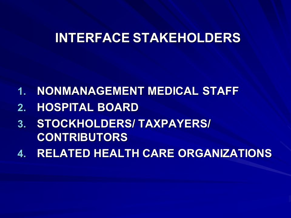 INTERFACE STAKEHOLDERS 1. NONMANAGEMENT MEDICAL STAFF 2. HOSPITAL BOARD 3. STOCKHOLDERS/ TAXPAYERS/ CONTRIBUTORS 4. RELATED HEALTH CARE ORGANIZATIONS