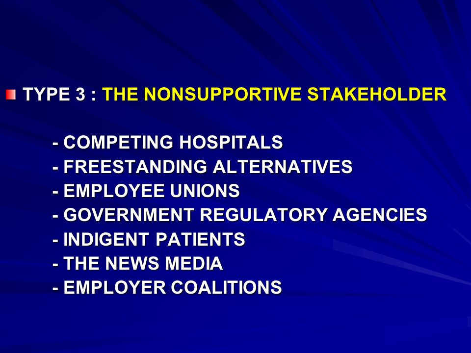TYPE 3 : THE NONSUPPORTIVE STAKEHOLDER - COMPETING HOSPITALS - FREESTANDING ALTERNATIVES - EMPLOYEE UNIONS - GOVERNMENT REGULATORY AGENCIES - INDIGENT