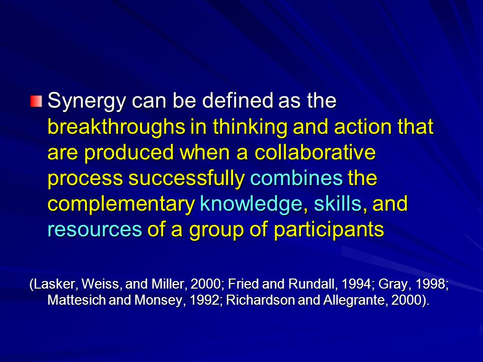 Synergy can be defined as the breakthroughs in thinking and action that are produced when a collaborative process successfully combines the complement