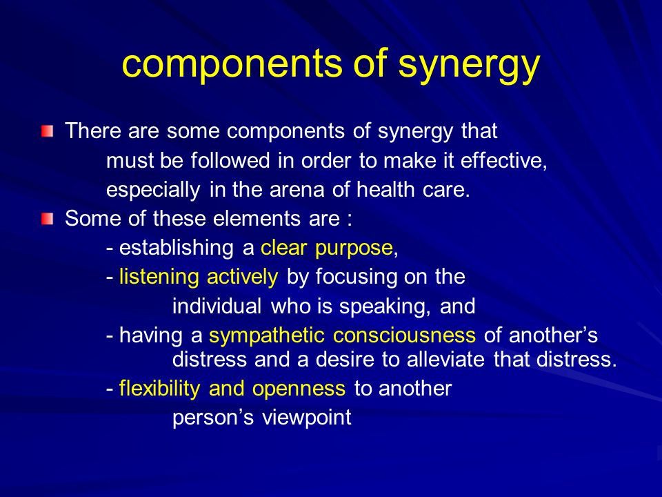 components of synergy There are some components of synergy that must be followed in order to make it effective, especially in the arena of health care