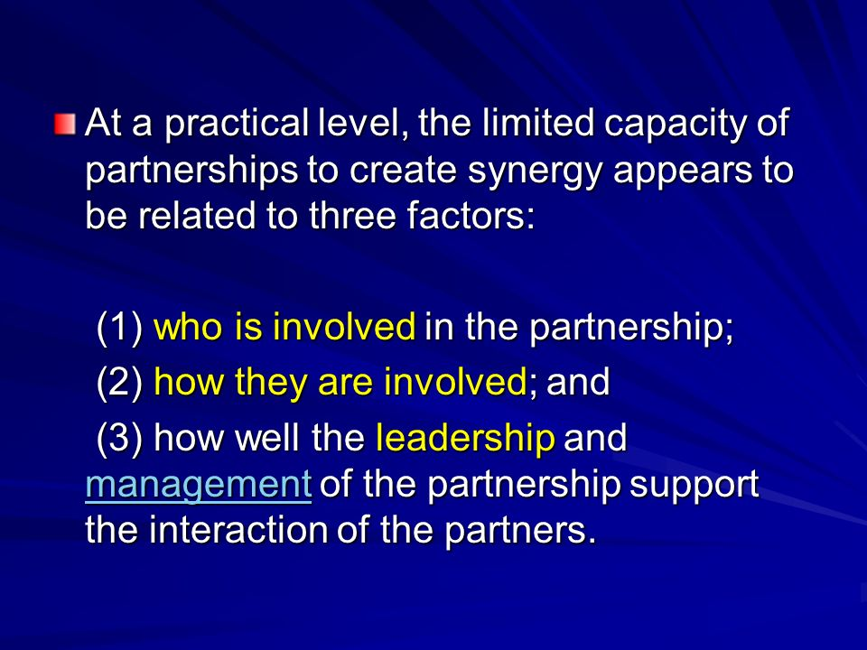 At a practical level, the limited capacity of partnerships to create synergy appears to be related to three factors: (1) who is involved in the partne