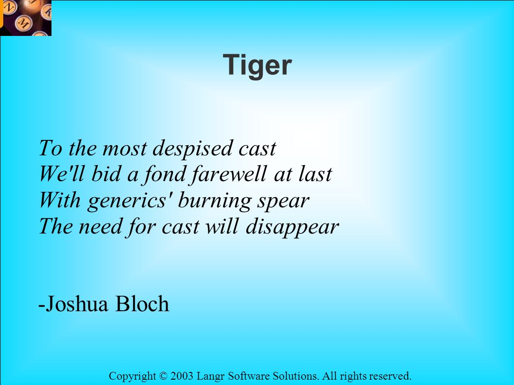 Copyright © 2003 Langr Software Solutions. All rights reserved. Tiger To the most despised cast We'll bid a fond farewell at last With generics' burni