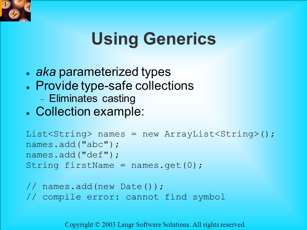 Copyright © 2003 Langr Software Solutions. All rights reserved. Using Generics aka parameterized types Provide type-safe collections Eliminates castin
