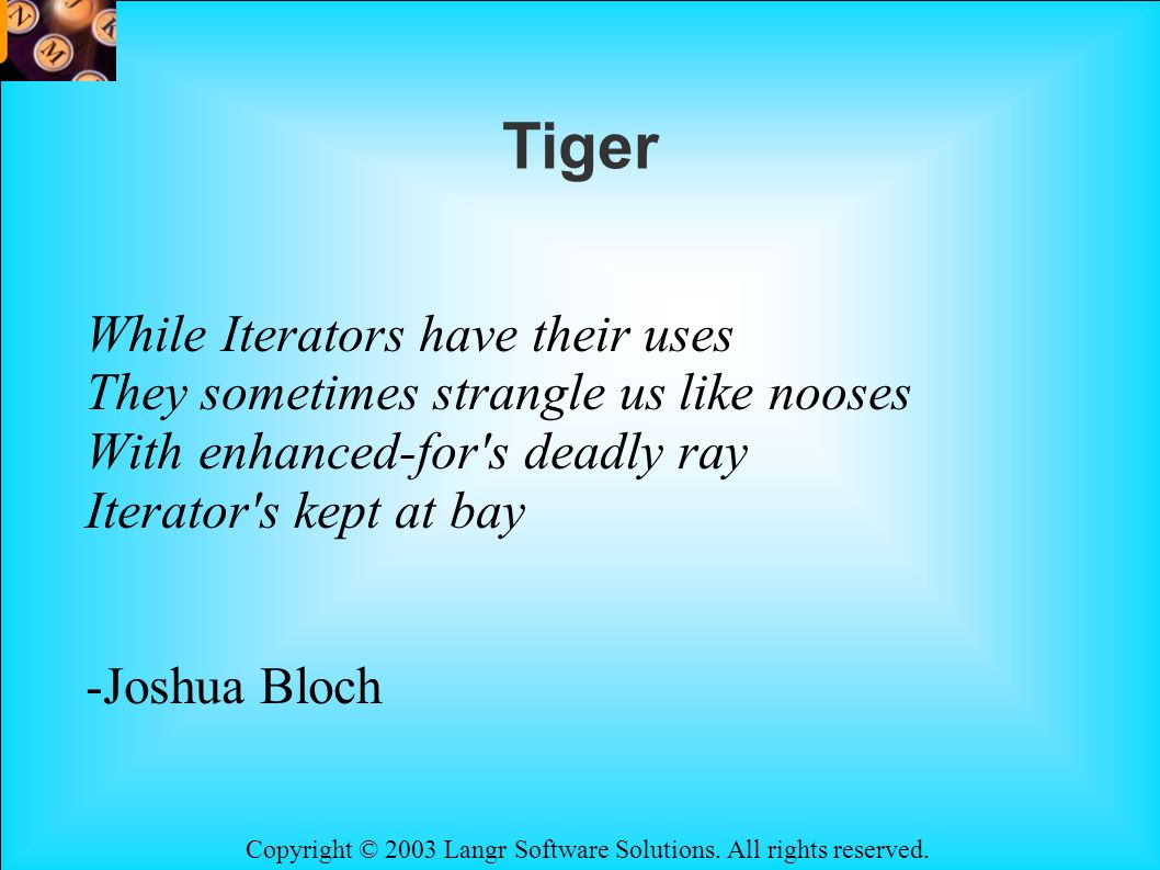 Copyright © 2003 Langr Software Solutions. All rights reserved. Tiger While Iterators have their uses They sometimes strangle us like nooses With enha