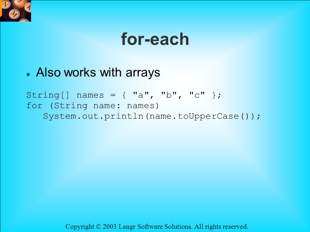 Copyright © 2003 Langr Software Solutions. All rights reserved. for-each Also works with arrays String[] names = {