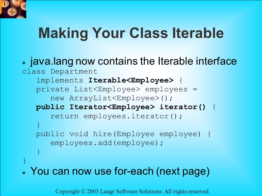 Copyright © 2003 Langr Software Solutions. All rights reserved. Making Your Class Iterable java.lang now contains the Iterable interface class Departm