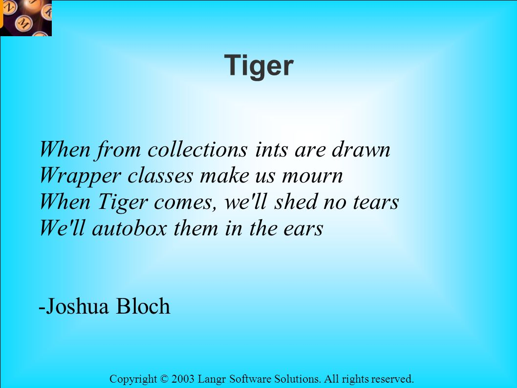 Copyright © 2003 Langr Software Solutions. All rights reserved. Tiger When from collections ints are drawn Wrapper classes make us mourn When Tiger co