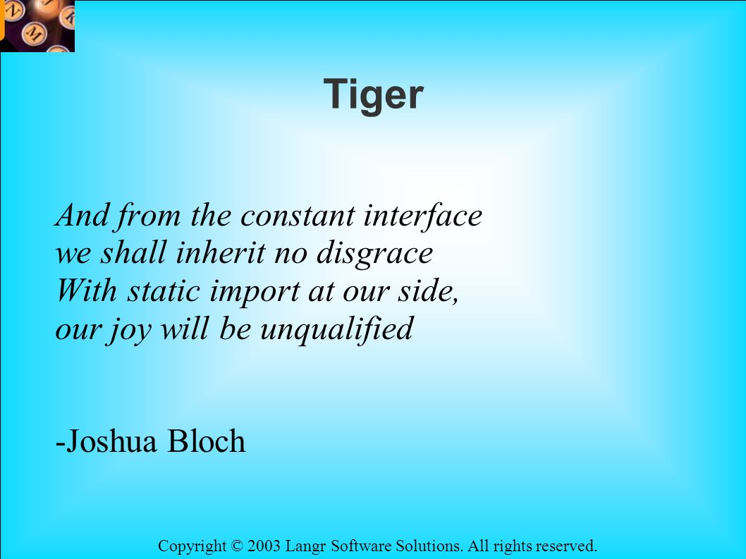 Copyright © 2003 Langr Software Solutions. All rights reserved. Tiger And from the constant interface we shall inherit no disgrace With static import