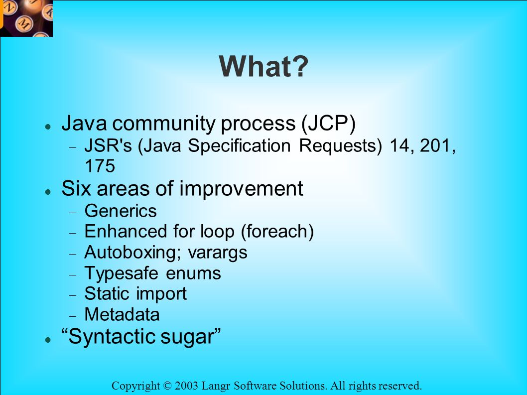 Copyright © 2003 Langr Software Solutions. All rights reserved. What? Java community process (JCP) JSR's (Java Specification Requests) 14, 201, 175 Si