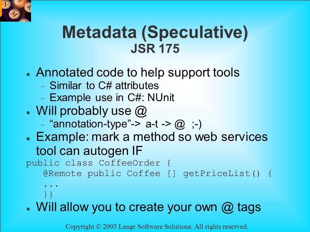 Copyright © 2003 Langr Software Solutions. All rights reserved. Metadata (Speculative) JSR 175 Annotated code to help support tools Similar to C# attr