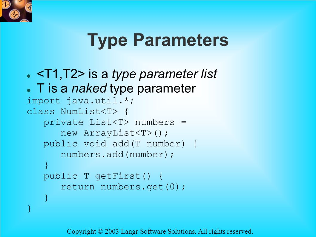 Copyright © 2003 Langr Software Solutions. All rights reserved. Type Parameters is a type parameter list T is a naked type parameter import java.util.