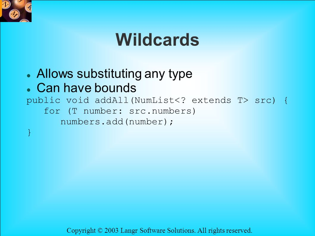 Copyright © 2003 Langr Software Solutions. All rights reserved. Wildcards Allows substituting any type Can have bounds public void addAll(NumList src)