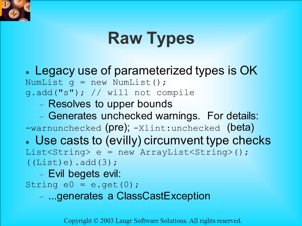 Copyright © 2003 Langr Software Solutions. All rights reserved. Raw Types Legacy use of parameterized types is OK NumList g = new NumList(); g.add(