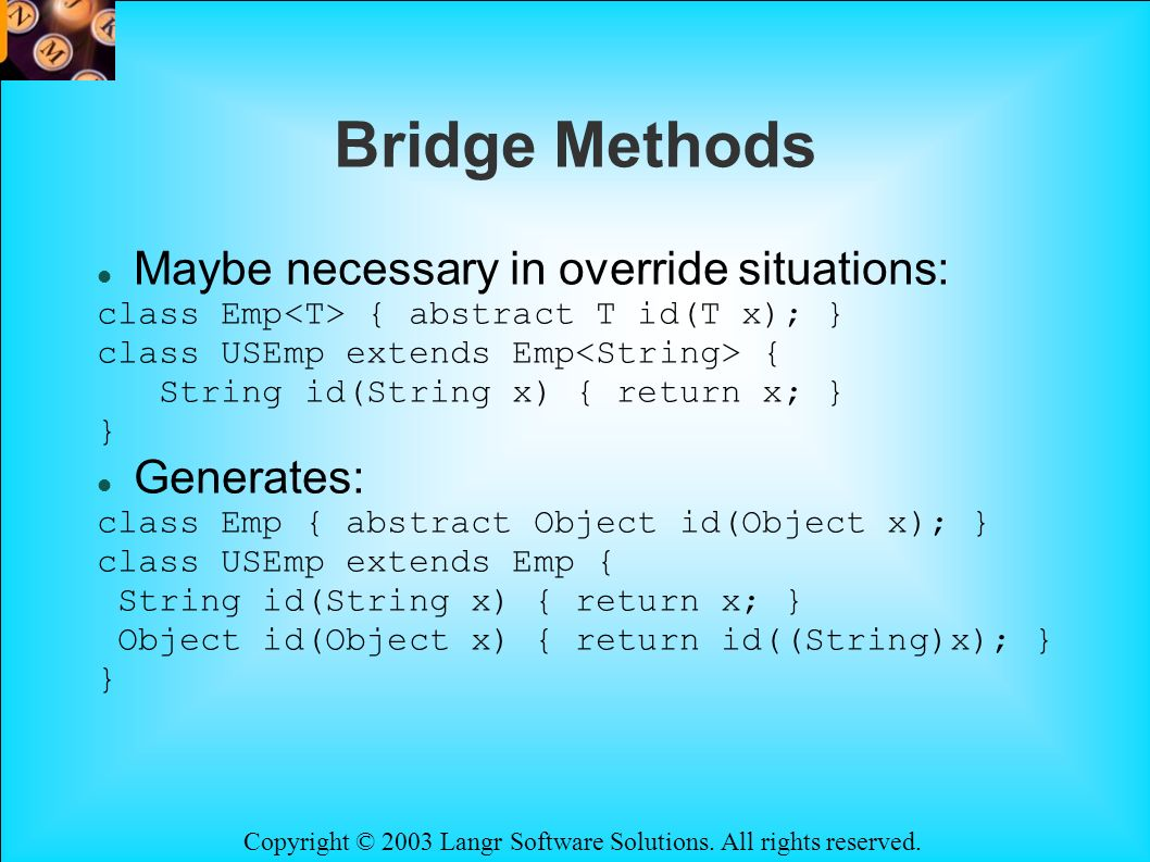 Copyright © 2003 Langr Software Solutions. All rights reserved. Bridge Methods Maybe necessary in override situations: class Emp { abstract T id(T x);