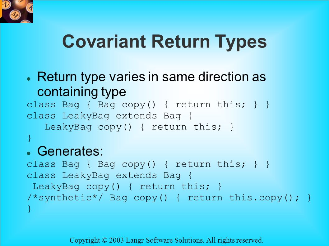 Copyright © 2003 Langr Software Solutions. All rights reserved. Covariant Return Types Return type varies in same direction as containing type class B