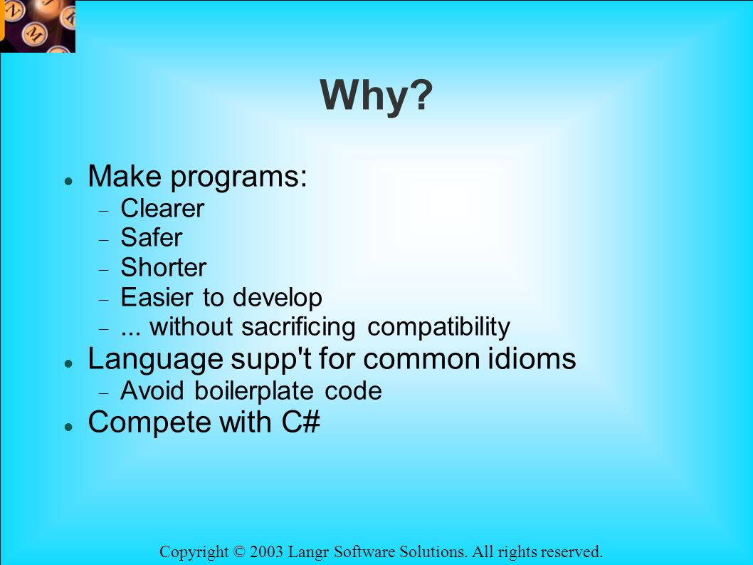 Copyright © 2003 Langr Software Solutions. All rights reserved. Why? Make programs: Clearer Safer Shorter Easier to develop... without sacrificing com