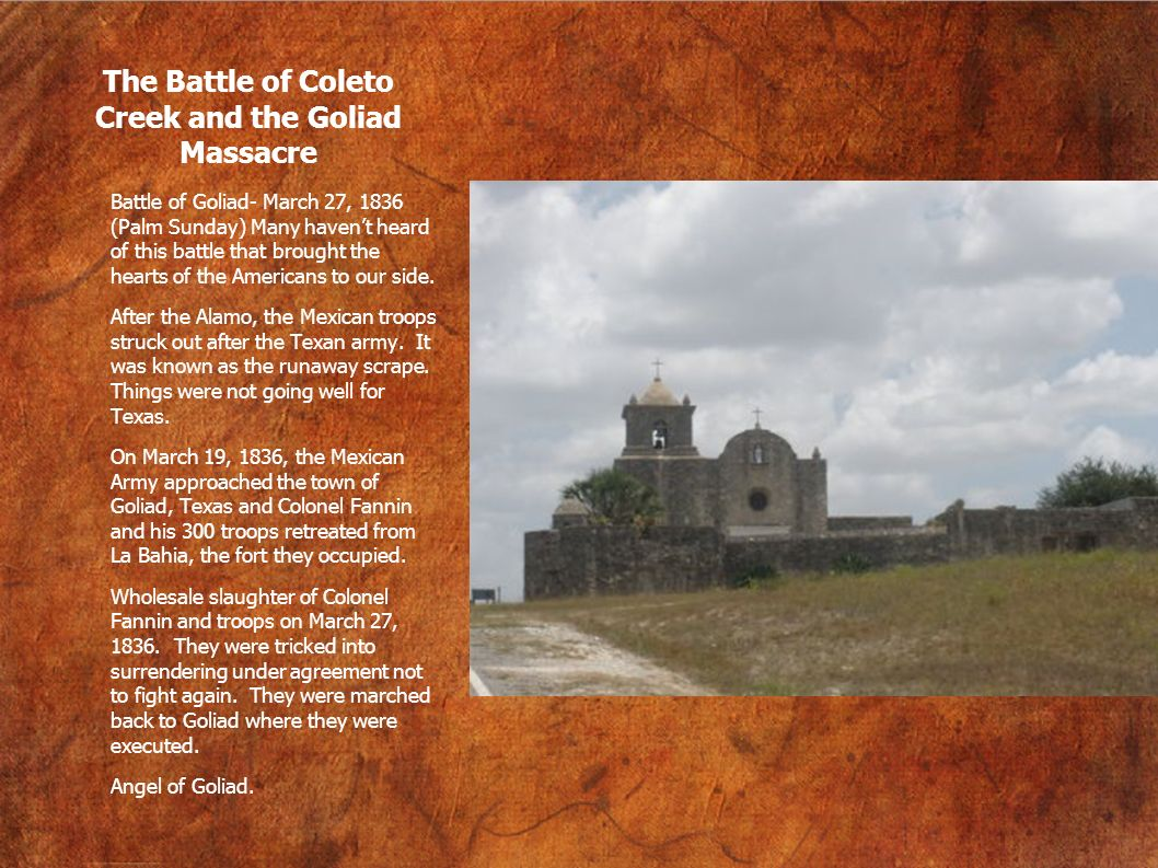 The Battle of Coleto Creek and the Goliad Massacre Battle of Goliad- March 27, 1836 (Palm Sunday) Many havent heard of this battle that brought the he