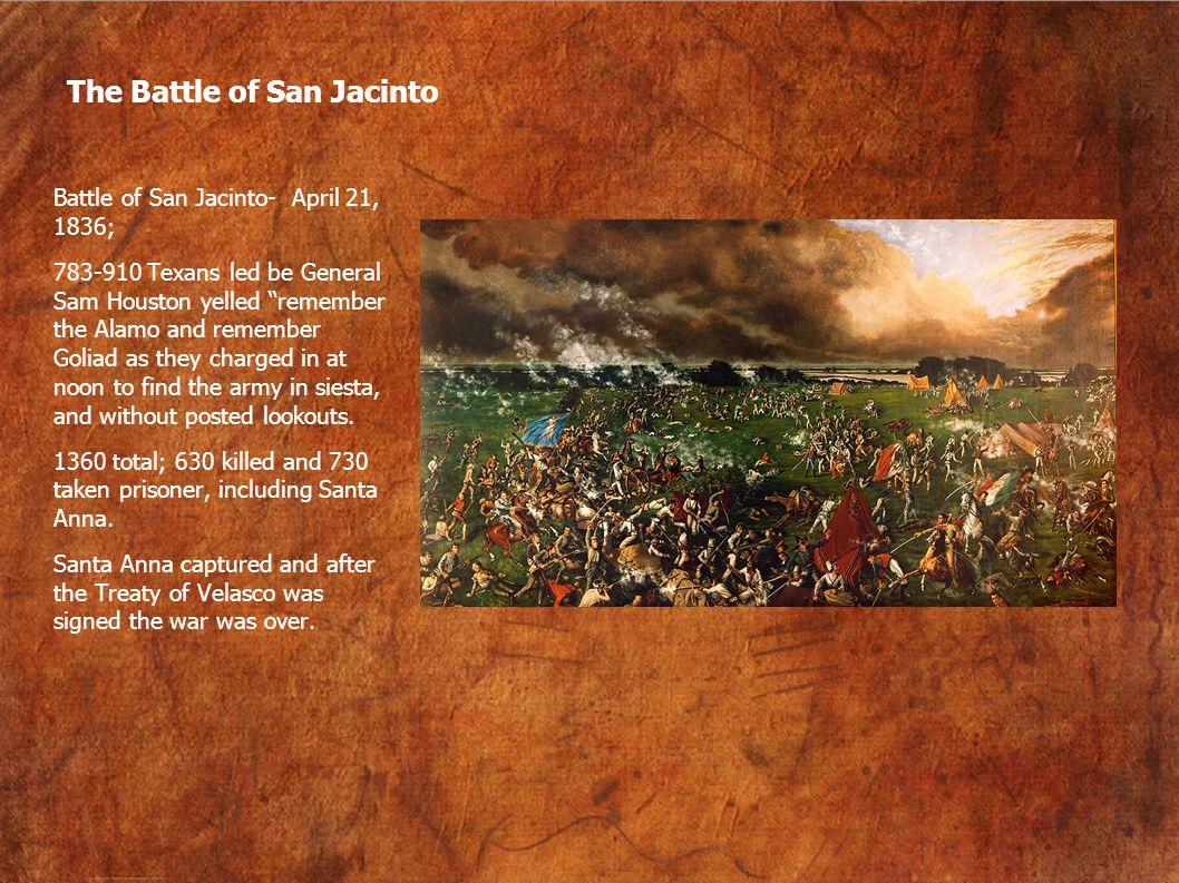 The Battle of San Jacinto Battle of San Jacinto- April 21, 1836; 783-910 Texans led be General Sam Houston yelled remember the Alamo and remember Goli
