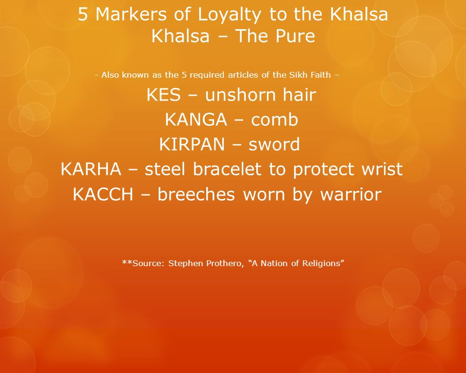 5 Markers of Loyalty to the Khalsa Khalsa – The Pure - Also known as the 5 required articles of the Sikh Faith – KES – unshorn hair KANGA – comb KIRPA