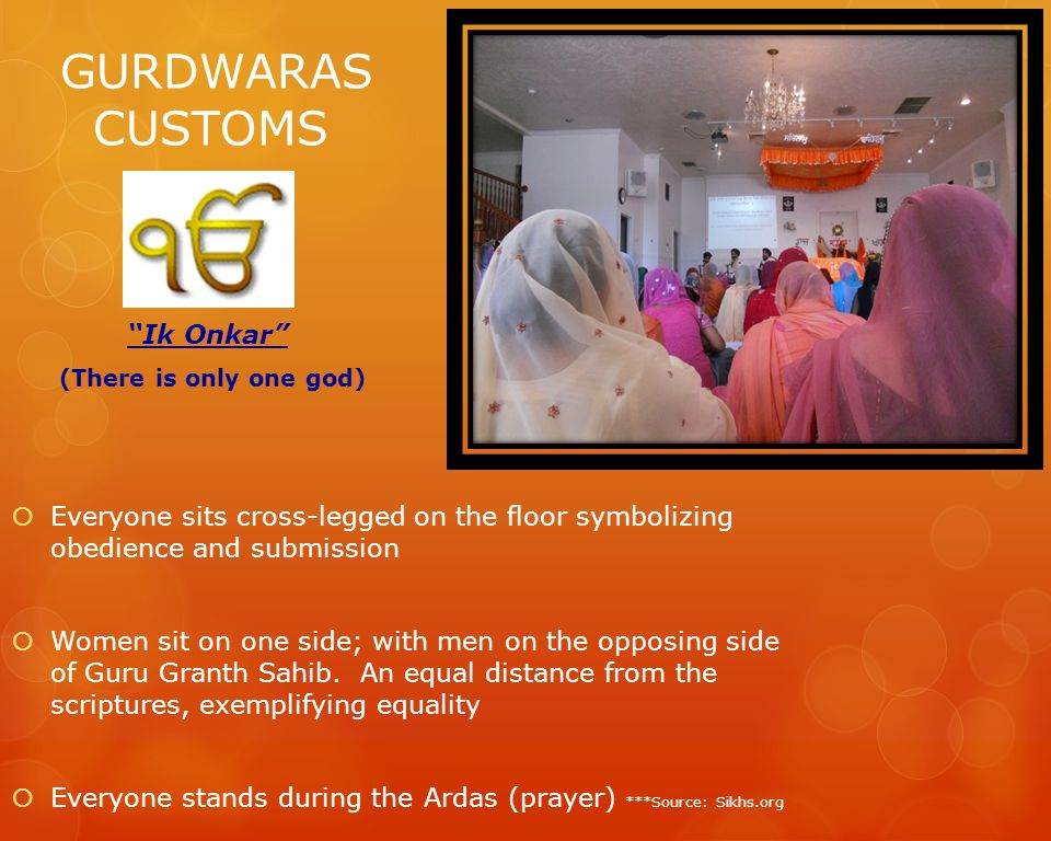 GURDWARAS CUSTOMS Ik Onkar (There is only one god) Everyone sits cross-legged on the floor symbolizing obedience and submission Women sit on one side;