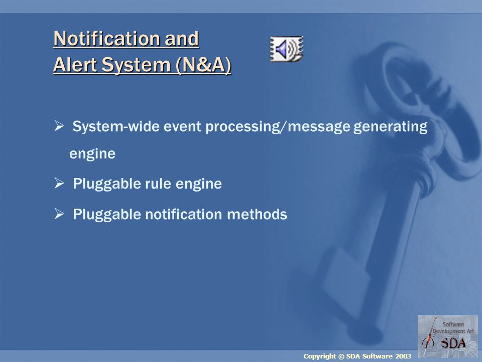 Copyright © SDA Software 2003 System-wide event processing/message generating engine Pluggable rule engine Pluggable notification methods Notification and Alert System (N&A)