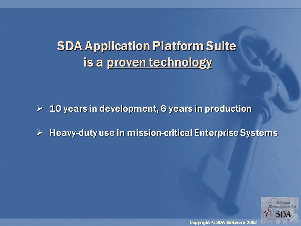 Copyright © SDA Software 2003 SDA Application Platform Suite is a proven technology 10 years in development, 6 years in production 10 years in development, 6 years in production Heavy-duty use in mission-critical Enterprise Systems Heavy-duty use in mission-critical Enterprise Systems