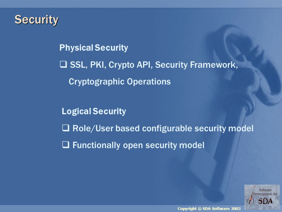 Copyright © SDA Software 2003 Security Physical Security SSL, PKI, Crypto API, Security Framework, Cryptographic Operations Logical Security Role/User based configurable security model Functionally open security model
