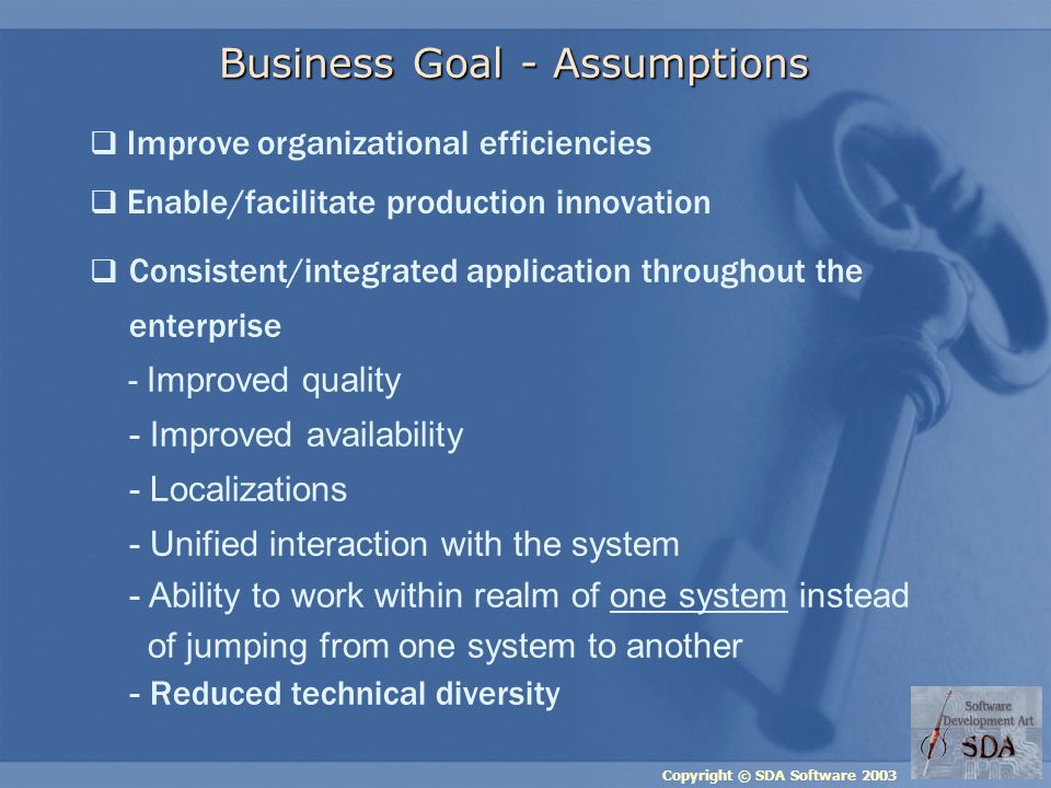 Copyright © SDA Software 2003 Business Goal - Assumptions Consistent/integrated application throughout the enterprise - Improved quality - Improved availability - Localizations - Unified interaction with the system - Ability to work within realm of one system instead of jumping from one system to another - Reduced technical diversity Improve organizational efficiencies Enable/facilitate production innovation