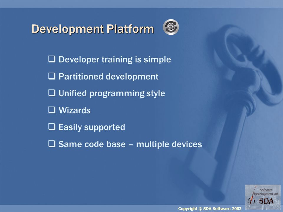 Copyright © SDA Software 2003 Development Platform Developer training is simple Partitioned development Unified programming style Wizards Easily supported Same code base – multiple devices