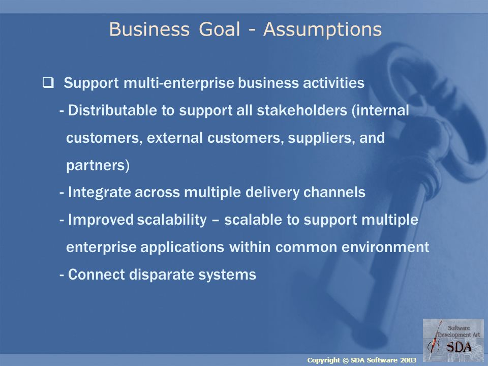 Copyright © SDA Software 2003 Business Goal - Assumptions Support multi-enterprise business activities - Distributable to support all stakeholders (internal customers, external customers, suppliers, and partners) - Integrate across multiple delivery channels - Improved scalability – scalable to support multiple enterprise applications within common environment - Connect disparate systems