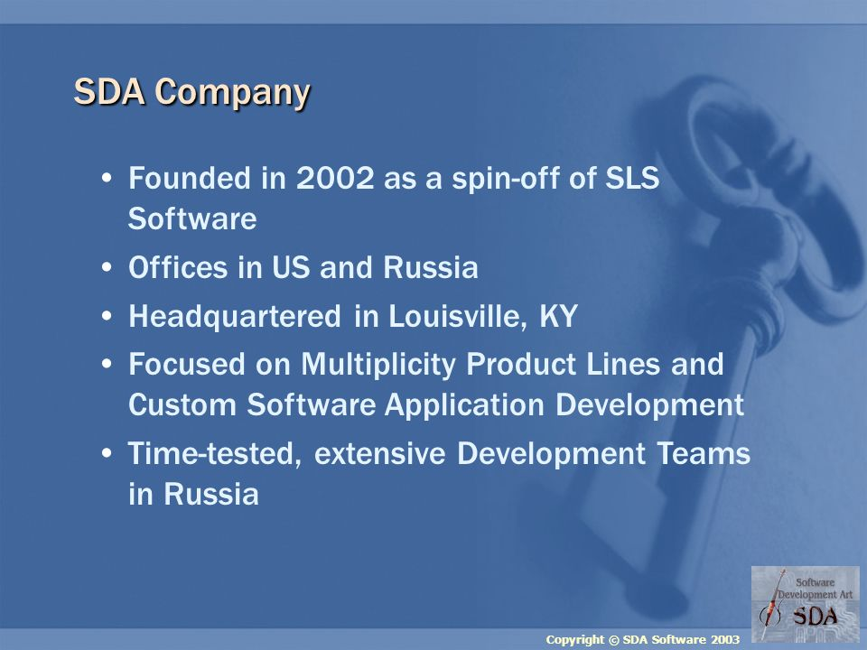 Copyright © SDA Software 2003 SDA Company Founded in 2002 as a spin-off of SLS Software Offices in US and Russia Headquartered in Louisville, KY Focus