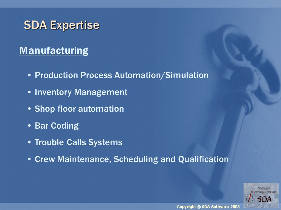 Copyright © SDA Software 2003 SDA Expertise Manufacturing Production Process Automation/Simulation Inventory Management Shop floor automation Bar Coding Trouble Calls Systems Crew Maintenance, Scheduling and Qualification