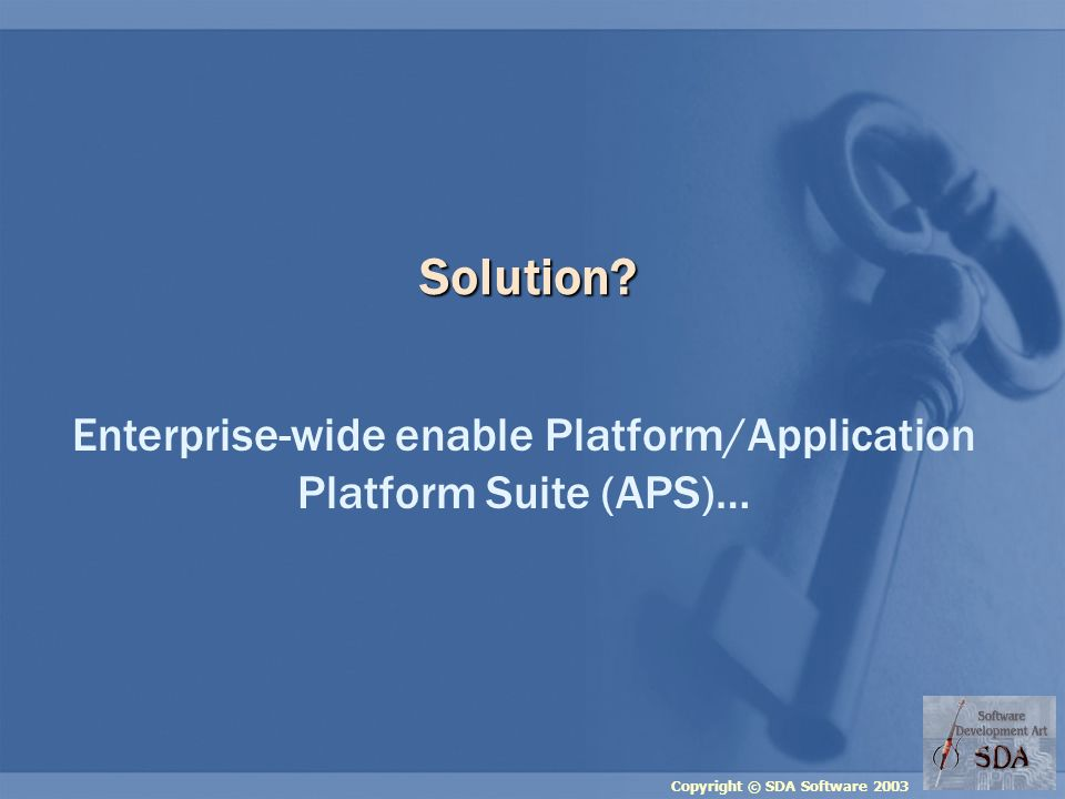 Copyright © SDA Software 2003 Solution? Enterprise-wide enable Platform/Application Platform Suite (APS)…