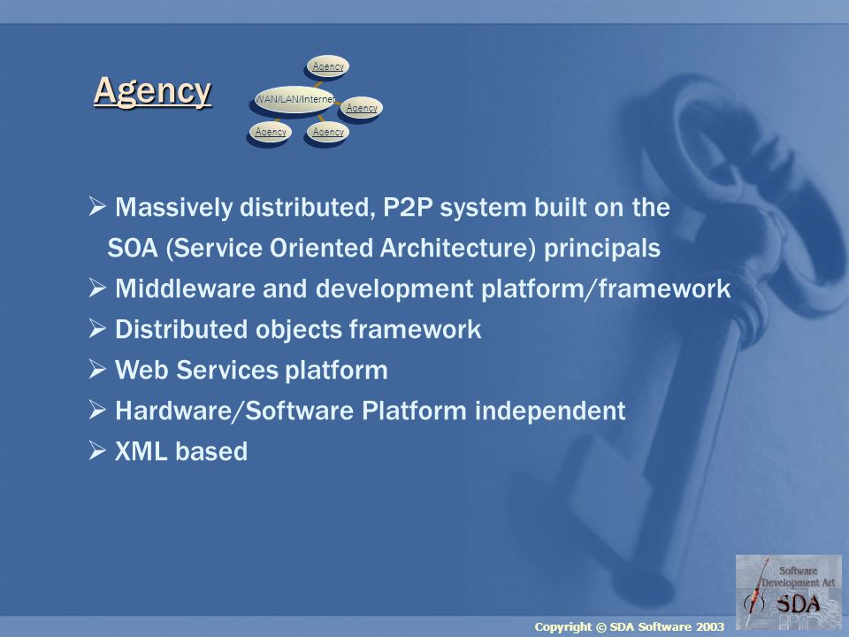 Copyright © SDA Software 2003 Massively distributed, P2P system built on the SOA (Service Oriented Architecture) principals Middleware and development platform/framework Distributed objects framework Web Services platform Hardware/Software Platform independent XML based Agency Agency WAN/LAN/Internet