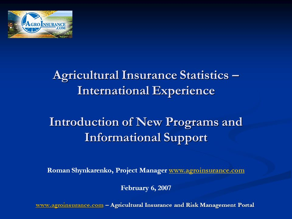 Agricultural Insurance Statistics – International Experience Introduction of New Programs and Informational Support www.agroinsurance.comwww.agroinsurance.com – Agricultural Insurance and Risk Management Portal www.agroinsurance.com Roman Shynkarenko, Project Manager www.agroinsurance.comwww.agroinsurance.com February 6, 2007