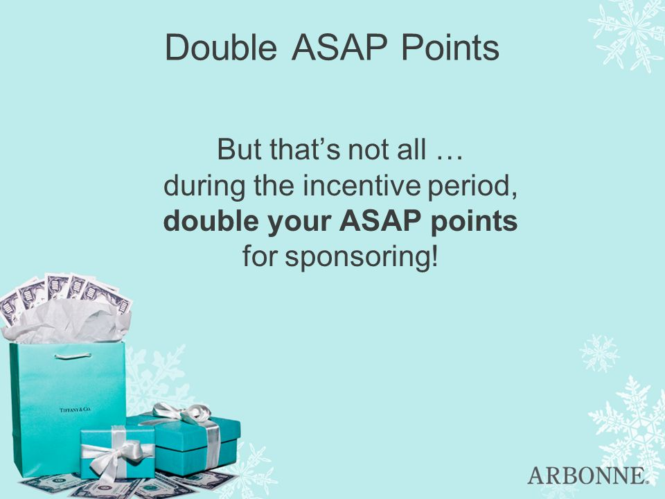 Double ASAP Points But thats not all … during the incentive period, double your ASAP points for sponsoring!