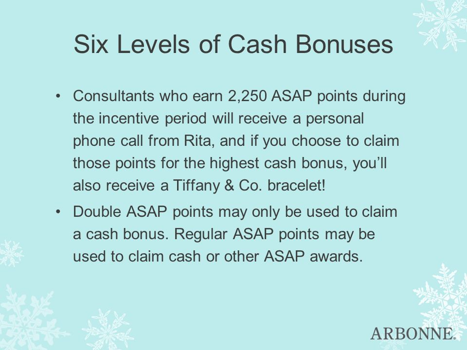 Six Levels of Cash Bonuses Consultants who earn 2,250 ASAP points during the incentive period will receive a personal phone call from Rita, and if you