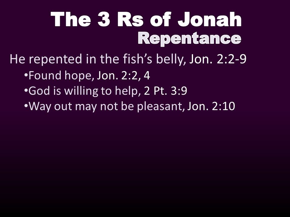 He repented in the fishs belly, Jon. 2:2-9 Found hope, Jon.
